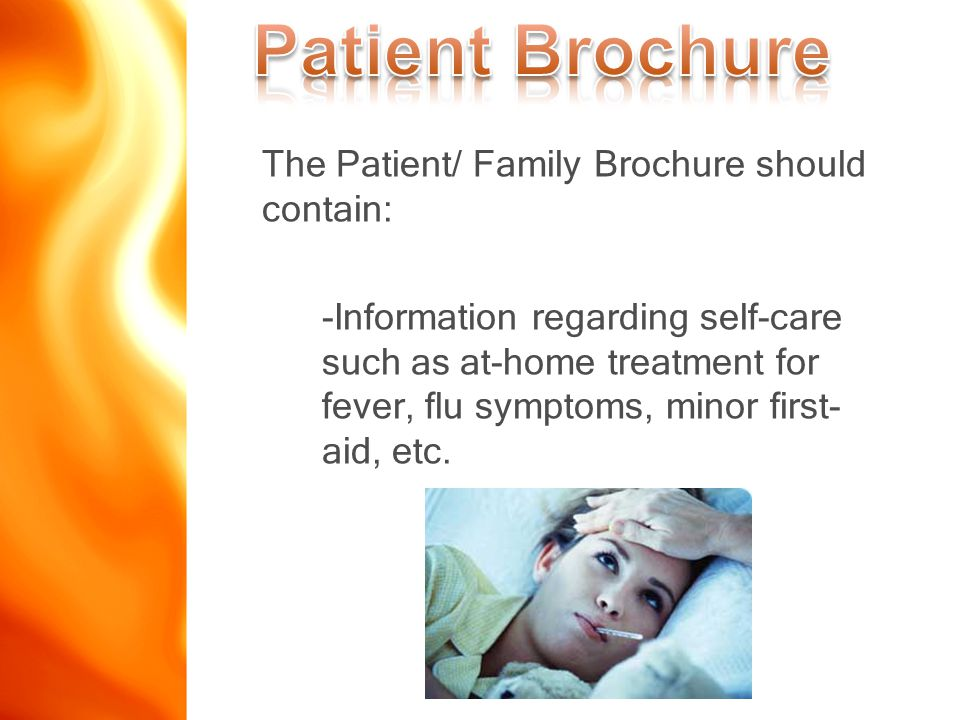 The Patient/ Family Brochure should contain: -Information regarding self-care such as at-home treatment for fever, flu symptoms, minor first- aid, etc.
