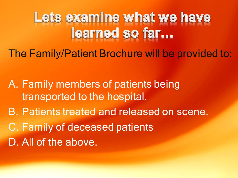 The Family/Patient Brochure will be provided to: A.Family members of patients being transported to the hospital.