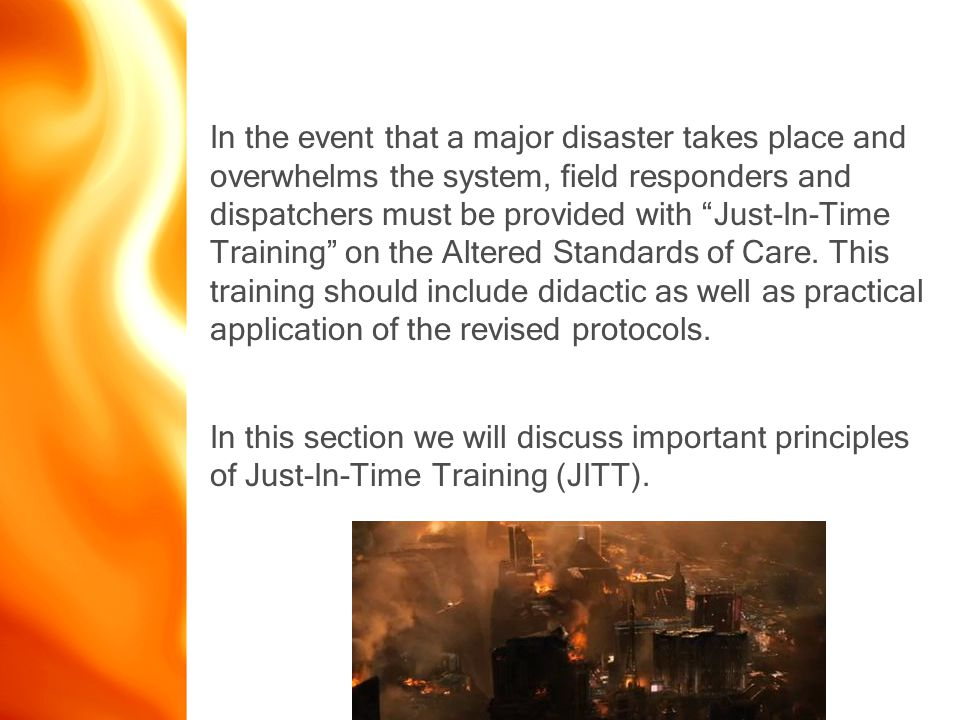 In the event that a major disaster takes place and overwhelms the system, field responders and dispatchers must be provided with Just-In-Time Training on the Altered Standards of Care.