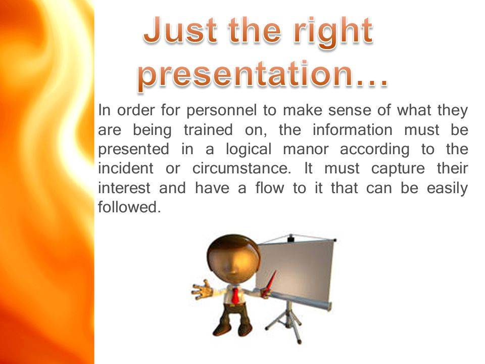In order for personnel to make sense of what they are being trained on, the information must be presented in a logical manor according to the incident or circumstance.