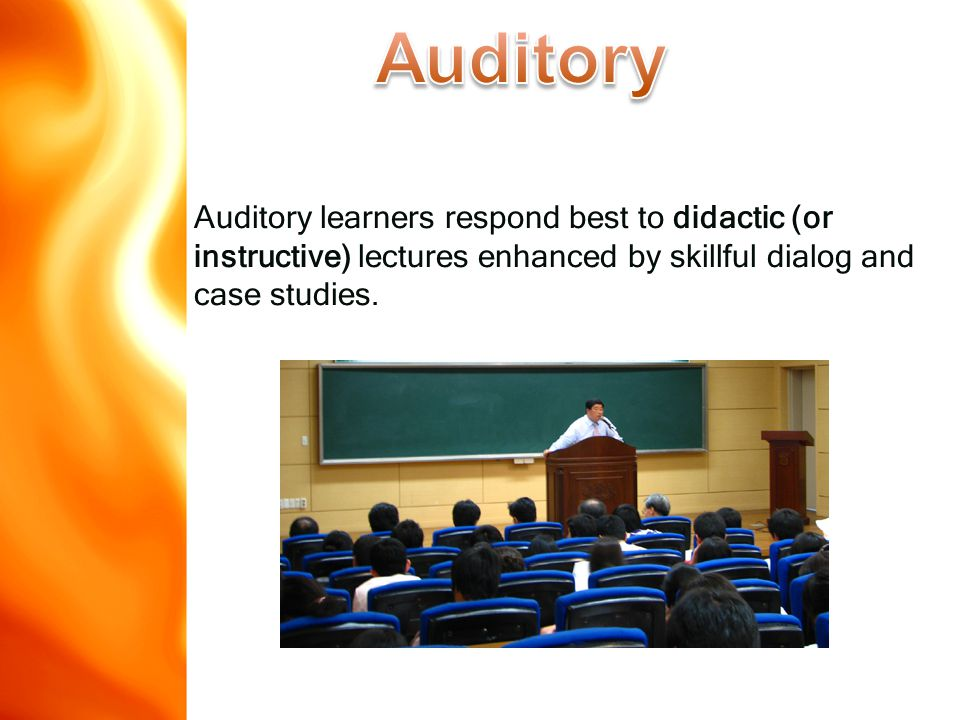 Auditory learners respond best to didactic (or instructive) lectures enhanced by skillful dialog and case studies.