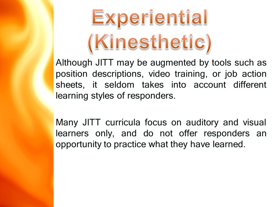 Although JITT may be augmented by tools such as position descriptions, video training, or job action sheets, it seldom takes into account different learning styles of responders.
