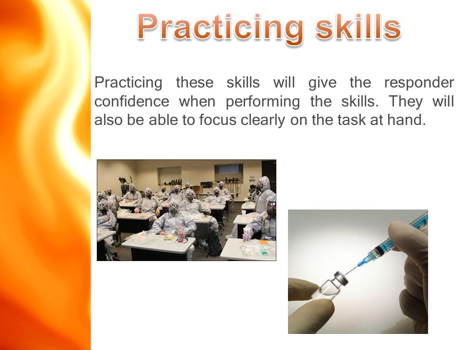 Practicing these skills will give the responder confidence when performing the skills.
