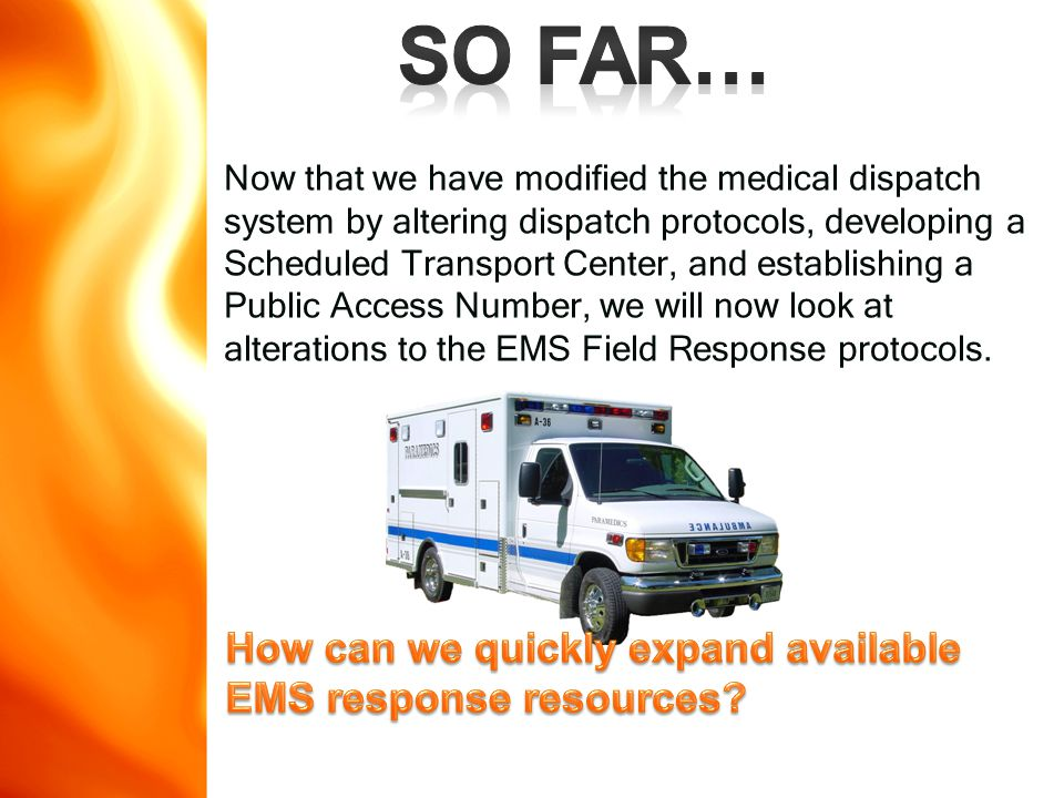 Now that we have modified the medical dispatch system by altering dispatch protocols, developing a Scheduled Transport Center, and establishing a Public Access Number, we will now look at alterations to the EMS Field Response protocols.