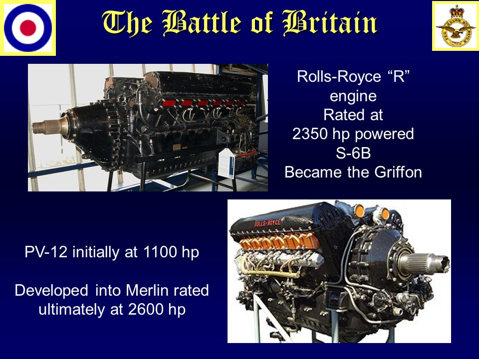The Battle of Britain Rolls-Royce R engine Rated at 2350 hp powered S-6B Became the Griffon PV-12 initially at 1100 hp Developed into Merlin rated ultimately at 2600 hp
