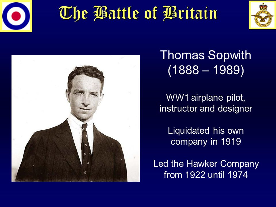 The Battle of Britain Thomas Sopwith (1888 – 1989) WW1 airplane pilot, instructor and designer Liquidated his own company in 1919 Led the Hawker Company from 1922 until 1974