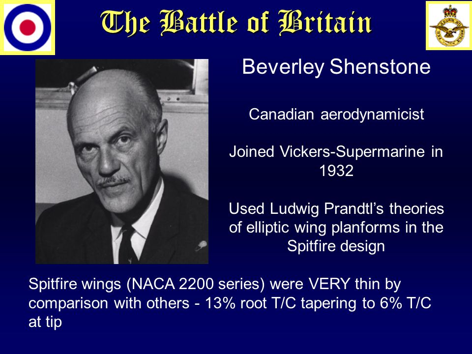 The Battle of Britain Beverley Shenstone Canadian aerodynamicist Joined Vickers-Supermarine in 1932 Used Ludwig Prandtl's theories of elliptic wing planforms in the Spitfire design Spitfire wings (NACA 2200 series) were VERY thin by comparison with others - 13% root T/C tapering to 6% T/C at tip