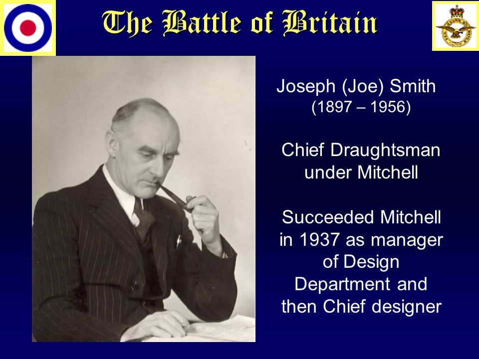 Joseph (Joe) Smith (1897 – 1956) Chief Draughtsman under Mitchell Succeeded Mitchell in 1937 as manager of Design Department and then Chief designer