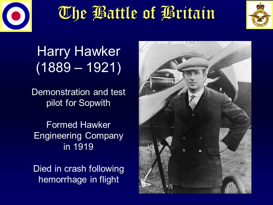 The Battle of Britain Harry Hawker (1889 – 1921) Demonstration and test pilot for Sopwith Formed Hawker Engineering Company in 1919 Died in crash following hemorrhage in flight