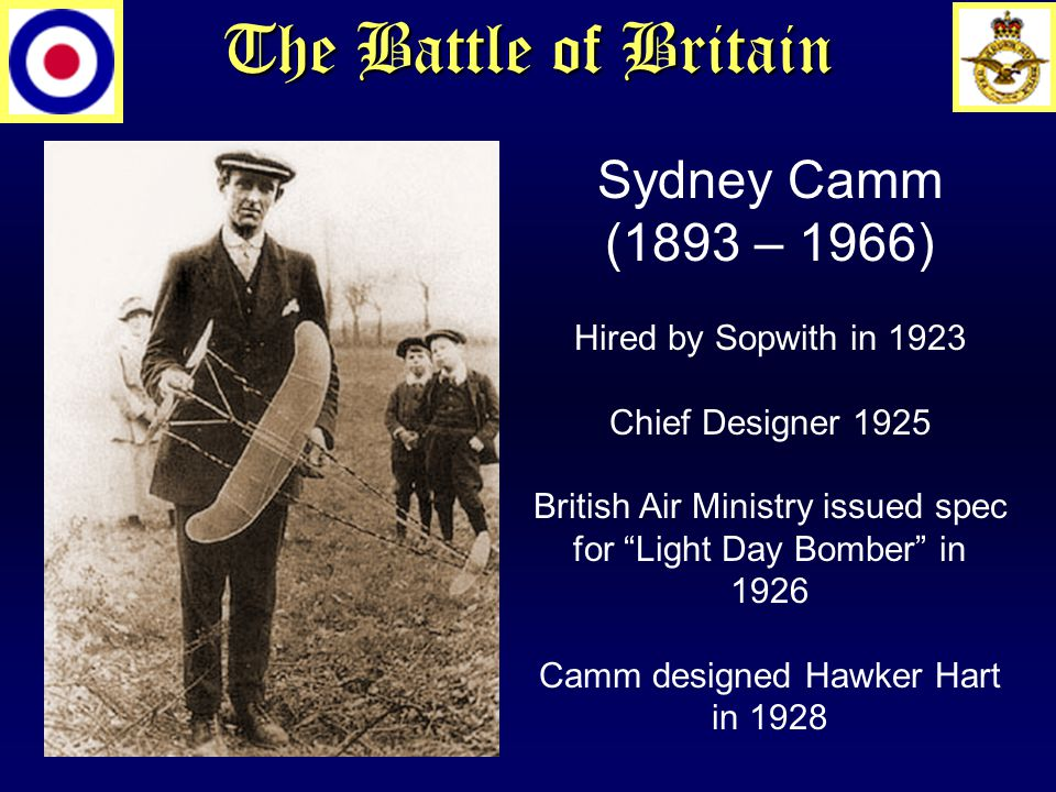 The Battle of Britain Sydney Camm (1893 – 1966) Hired by Sopwith in 1923 Chief Designer 1925 British Air Ministry issued spec for Light Day Bomber in 1926 Camm designed Hawker Hart in 1928