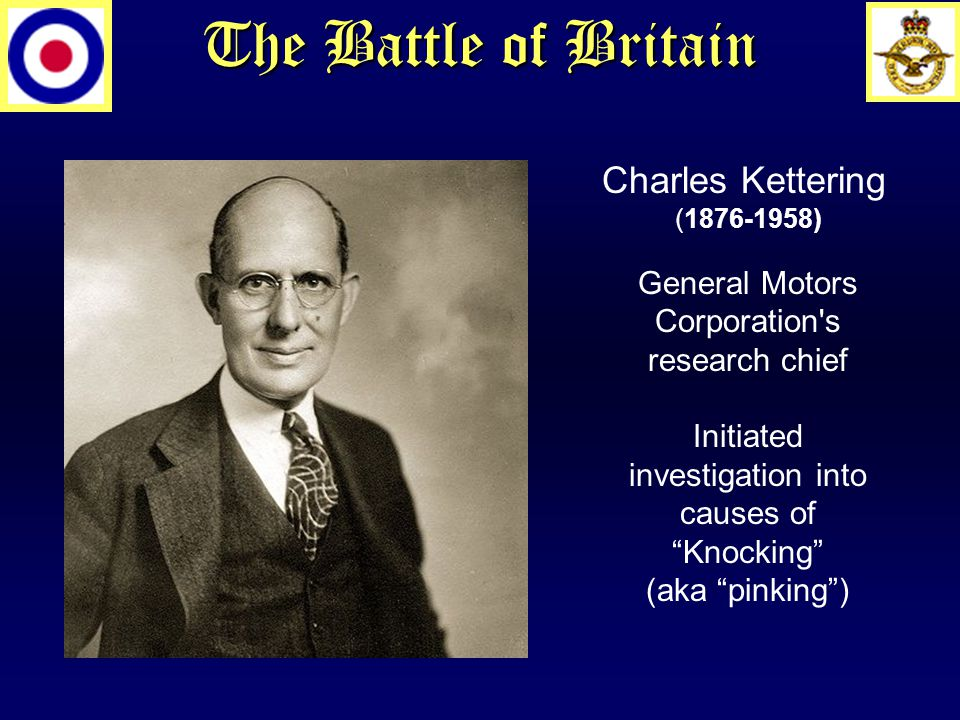 Charles Kettering (1876-1958) General Motors Corporation s research chief Initiated investigation into causes of Knocking (aka pinking )