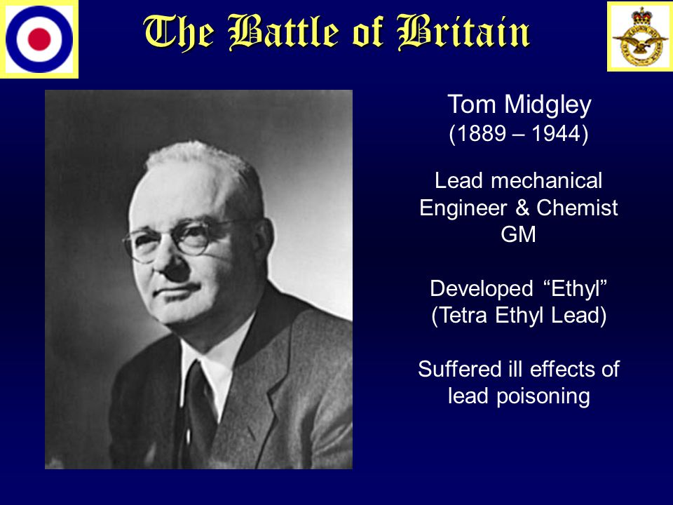 The Battle of Britain Tom Midgley (1889 – 1944) Lead mechanical Engineer & Chemist GM Developed Ethyl (Tetra Ethyl Lead) Suffered ill effects of lead poisoning