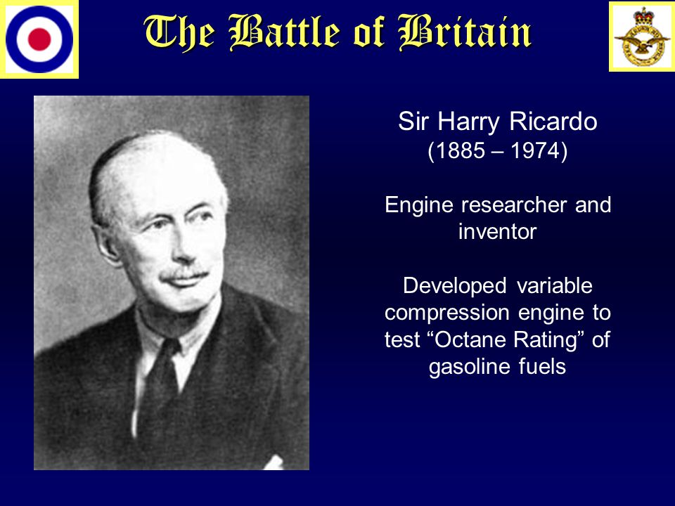 The Battle of Britain Sir Harry Ricardo (1885 – 1974) Engine researcher and inventor Developed variable compression engine to test Octane Rating of gasoline fuels