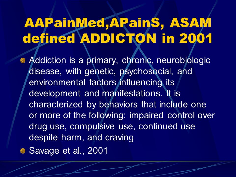 AAPainMed,APainS, ASAM defined ADDICTON in 2001 Addiction is a primary, chronic, neurobiologic disease, with genetic, psychosocial, and environmental factors influencing its development and manifestations.
