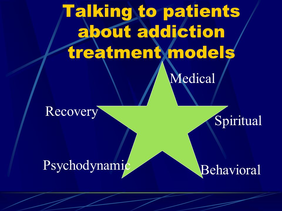 Talking to patients about addiction treatment models Recovery Psychodynamic Behavioral Spiritual Medical