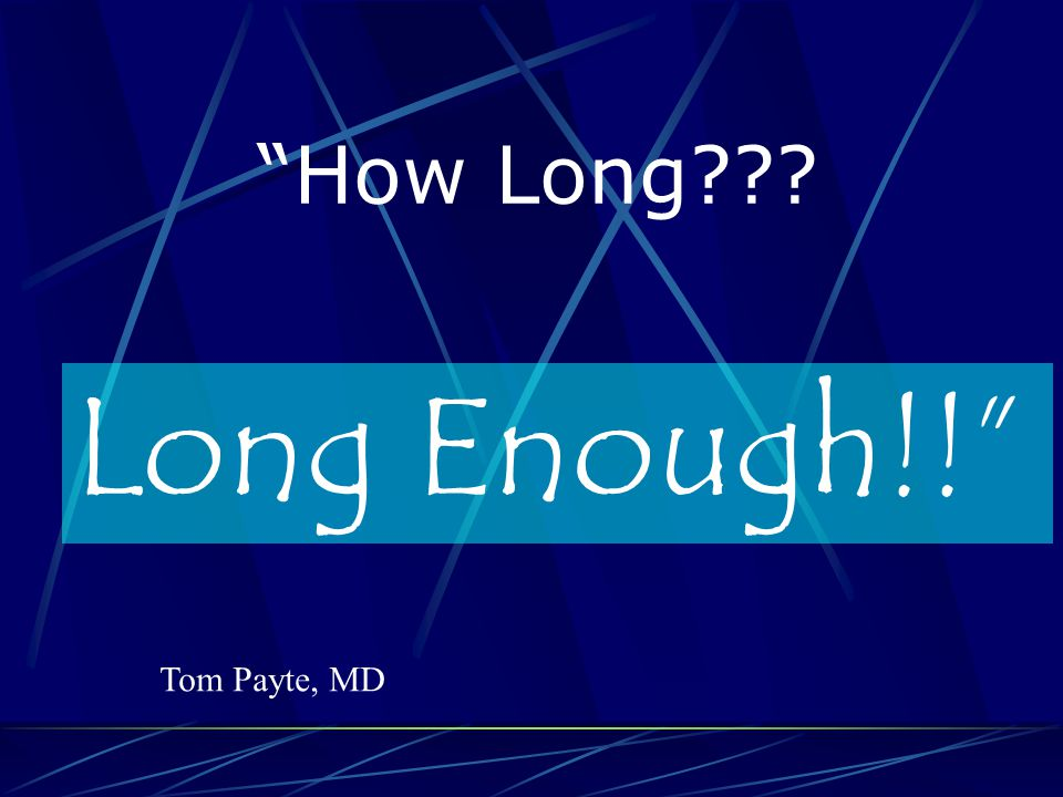 How Long Long Enough!! Tom Payte, MD