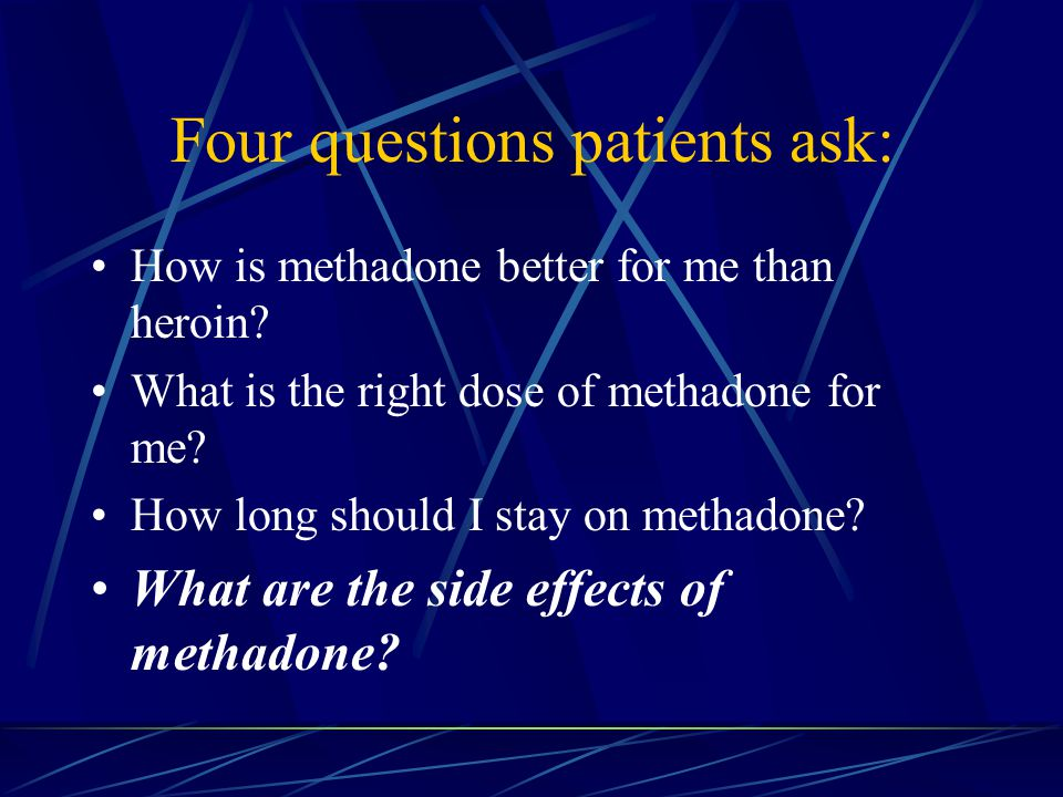 Four questions patients ask: How is methadone better for me than heroin.