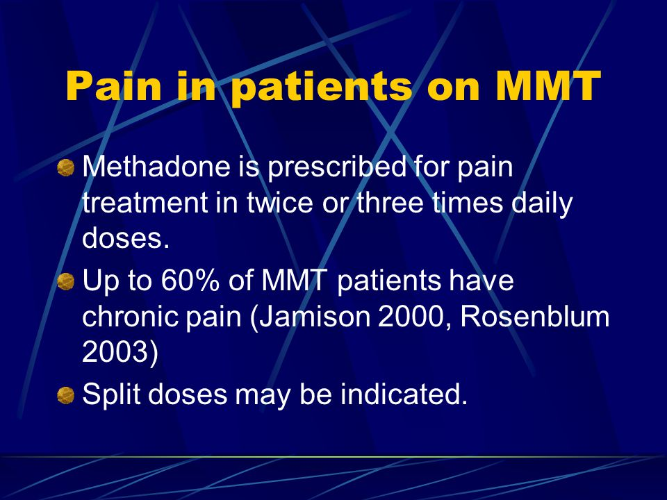 Pain in patients on MMT Methadone is prescribed for pain treatment in twice or three times daily doses.