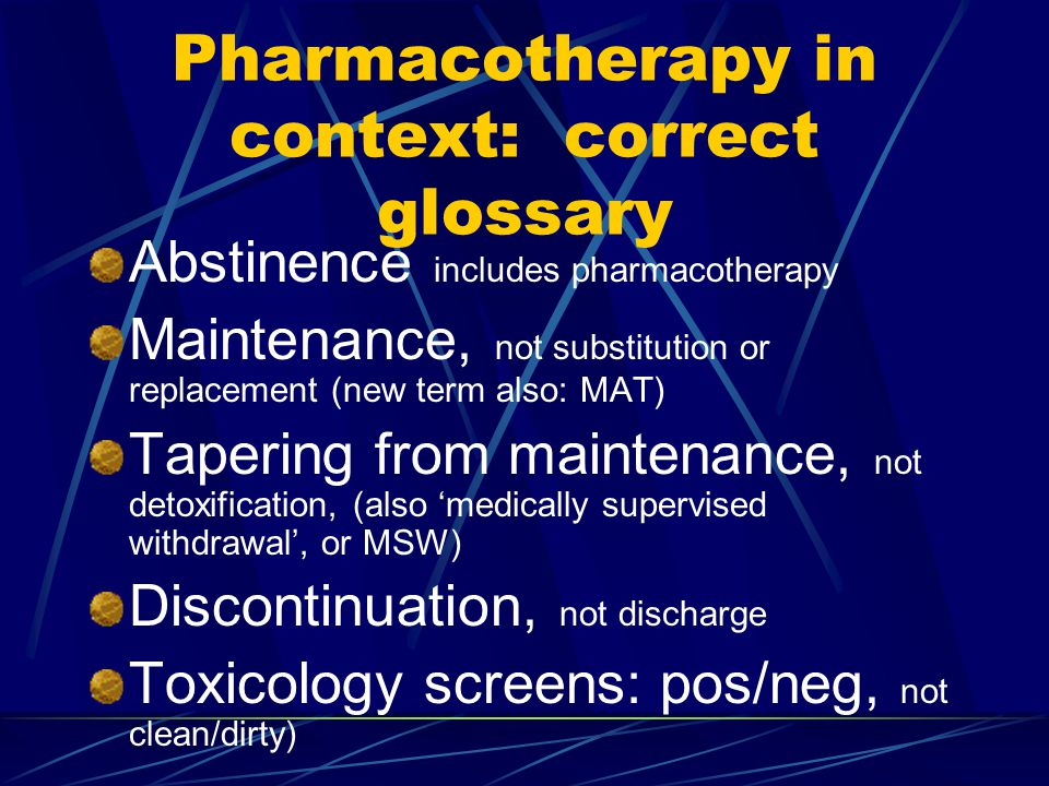 Pharmacotherapy in context: correct glossary Abstinence includes pharmacotherapy Maintenance, not substitution or replacement (new term also: MAT) Tapering from maintenance, not detoxification, (also 'medically supervised withdrawal', or MSW) Discontinuation, not discharge Toxicology screens: pos/neg, not clean/dirty)