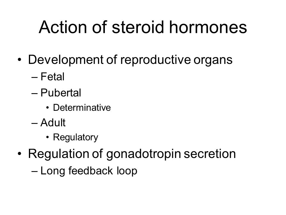 Action of steroid hormones Development of reproductive organs –Fetal –Pubertal Determinative –Adult Regulatory Regulation of gonadotropin secretion –Long feedback loop