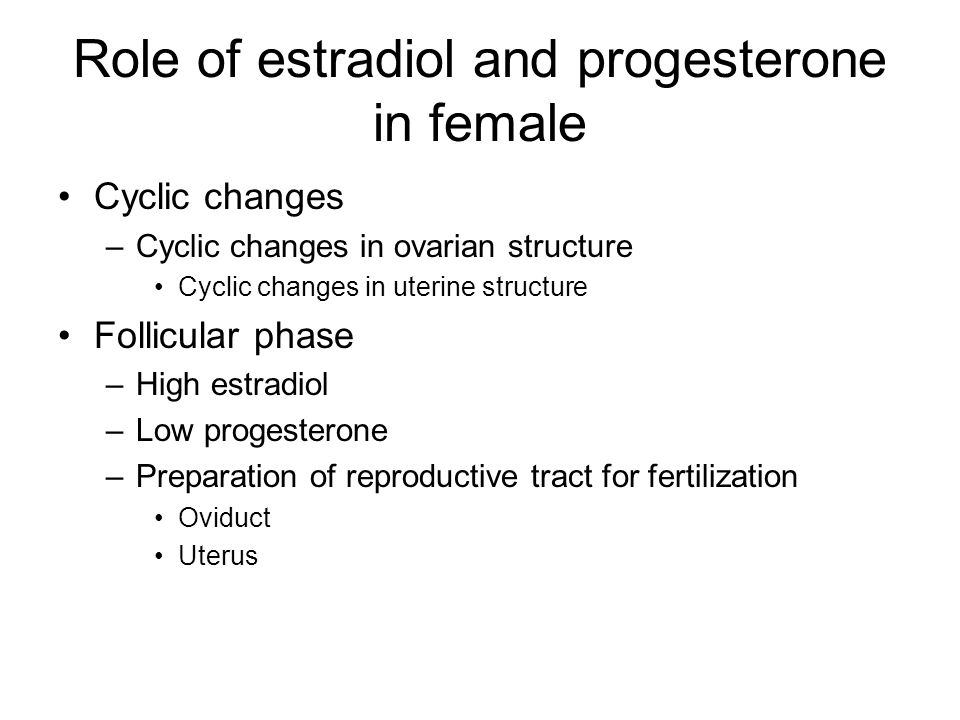 Role of estradiol and progesterone in female Cyclic changes –Cyclic changes in ovarian structure Cyclic changes in uterine structure Follicular phase –High estradiol –Low progesterone –Preparation of reproductive tract for fertilization Oviduct Uterus