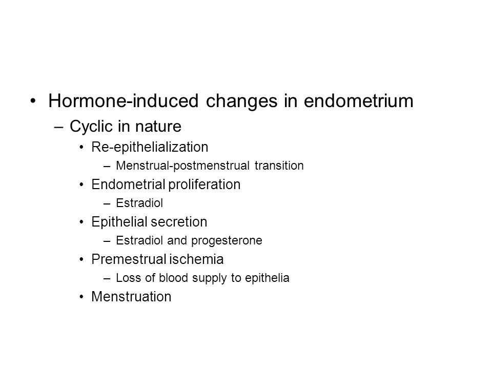 Hormone-induced changes in endometrium –Cyclic in nature Re-epithelialization –Menstrual-postmenstrual transition Endometrial proliferation –Estradiol Epithelial secretion –Estradiol and progesterone Premestrual ischemia –Loss of blood supply to epithelia Menstruation