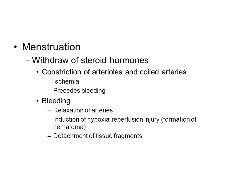 Menstruation –Withdraw of steroid hormones Constriction of arterioles and coiled arteries –Ischemia –Precedes bleeding Bleeding –Relaxation of arteries –Induction of hypoxia-reperfusion injury (formation of hematoma) –Detachment of tissue fragments