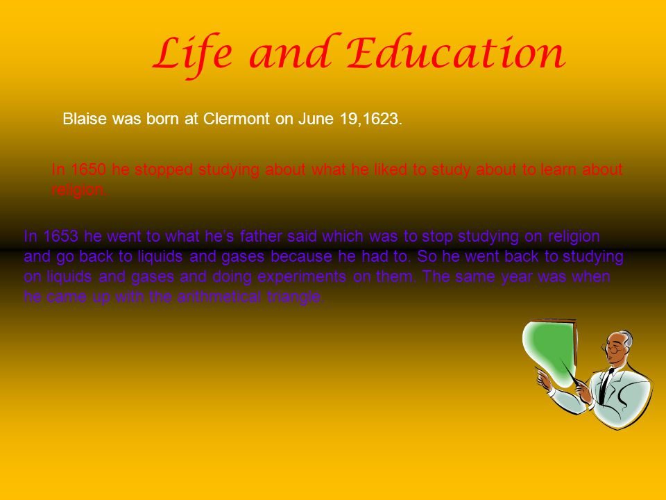 Life and Education Blaise was born at Clermont on June 19,1623. In 1650 he stopped studying about what he liked to study about to learn about religion