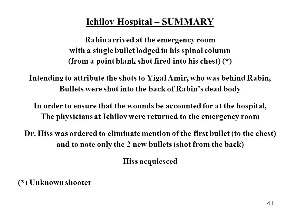 41 Ichilov Hospital – SUMMARY Rabin arrived at the emergency room with a single bullet lodged in his spinal column (from a point blank shot fired into