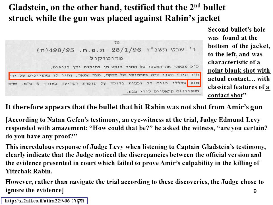 9 Gladstein, on the other hand, testified that the 2 nd bullet struck while the gun was placed against Rabin's jacket It therefore appears that the bullet that hit Rabin was not shot from Amir's gun [According to Natan Gefen's testimony, an eye-witness at the trial, Judge Edmund Levy responded with amazement: How could that be he asked the witness, are you certain.