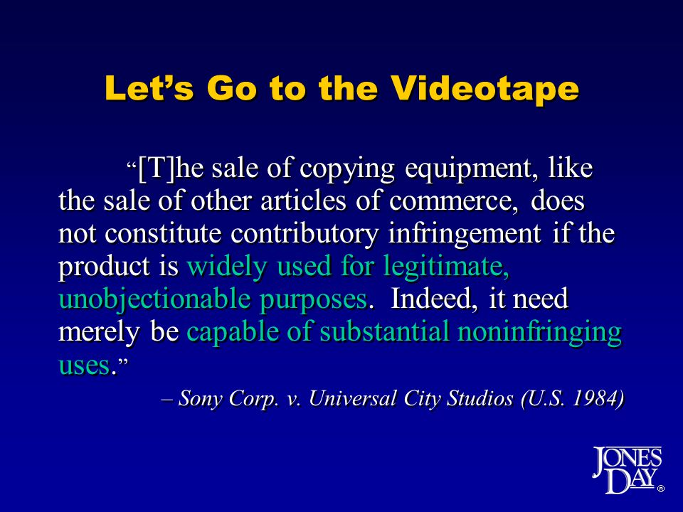  Let's Go to the Videotape [T]he sale of copying equipment, like the sale of other articles of commerce, does not constitute contributory infringement if the product is widely used for legitimate, unobjectionable purposes.