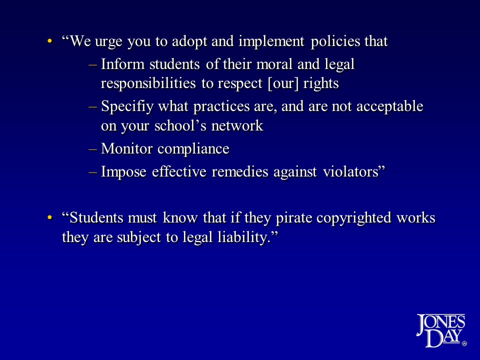 We urge you to adopt and implement policies that –Inform students of their moral and legal responsibilities to respect [our] rights –Specifiy what practices are, and are not acceptable on your school's network –Monitor compliance –Impose effective remedies against violators Students must know that if they pirate copyrighted works they are subject to legal liability.