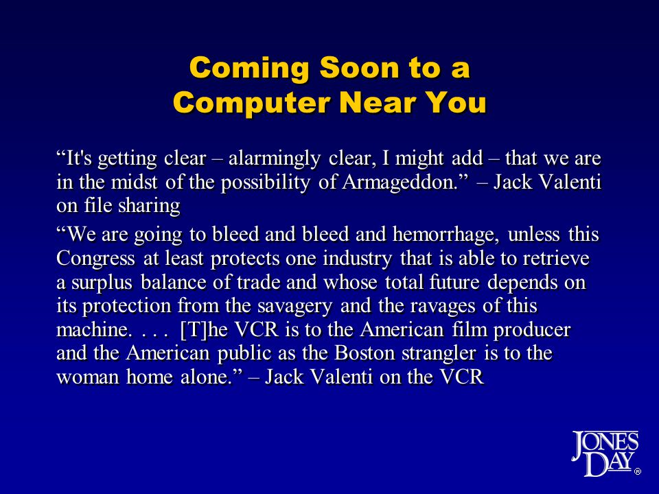  Coming Soon to a Computer Near You It s getting clear – alarmingly clear, I might add – that we are in the midst of the possibility of Armageddon. – Jack Valenti on file sharing We are going to bleed and bleed and hemorrhage, unless this Congress at least protects one industry that is able to retrieve a surplus balance of trade and whose total future depends on its protection from the savagery and the ravages of this machine....