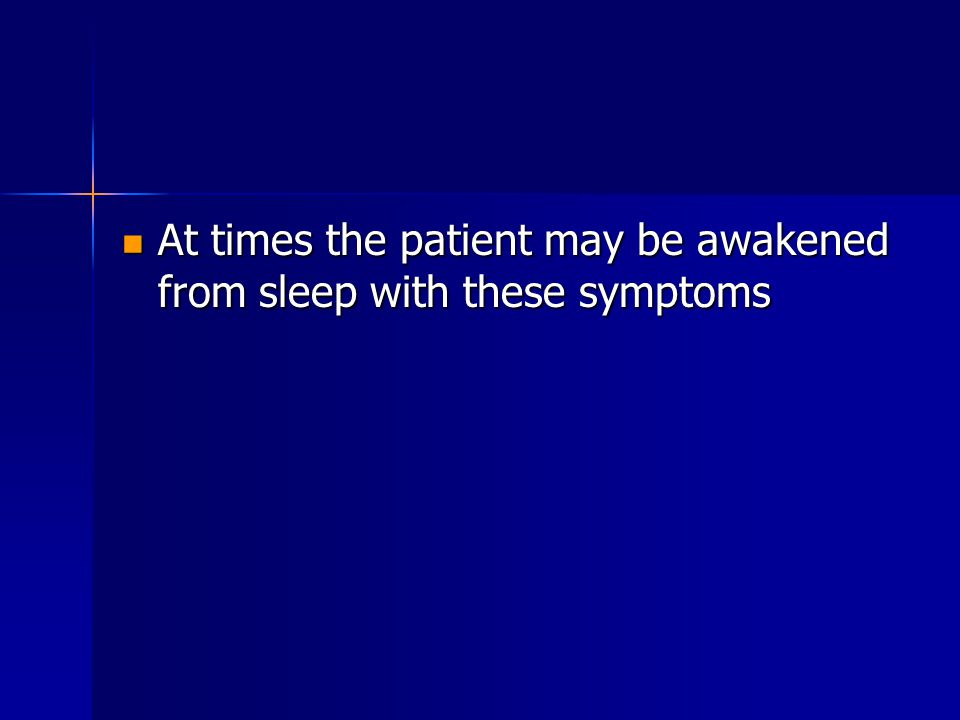 At times the patient may be awakened from sleep with these symptoms At times the patient may be awakened from sleep with these symptoms