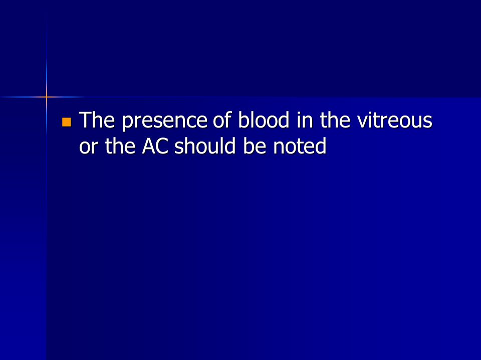 The presence of blood in the vitreous or the AC should be noted The presence of blood in the vitreous or the AC should be noted
