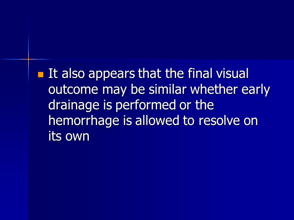 It also appears that the final visual outcome may be similar whether early drainage is performed or the hemorrhage is allowed to resolve on its own It also appears that the final visual outcome may be similar whether early drainage is performed or the hemorrhage is allowed to resolve on its own
