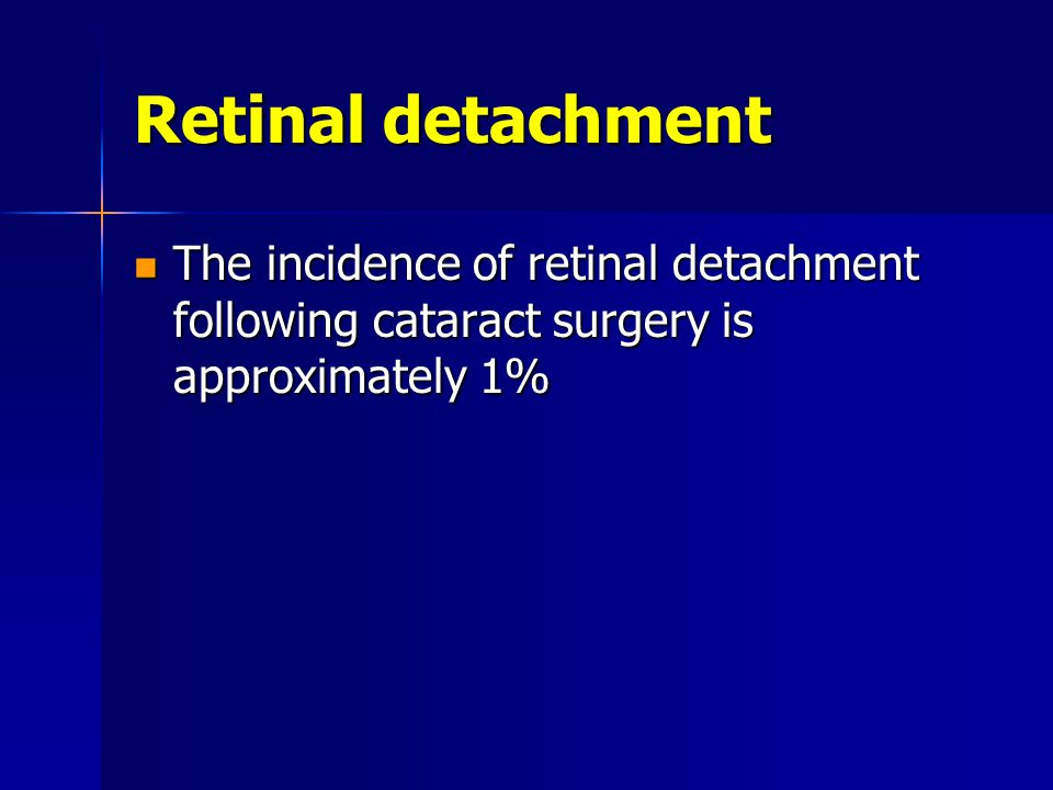 Retinal detachment The incidence of retinal detachment following cataract surgery is approximately 1% The incidence of retinal detachment following cataract surgery is approximately 1%