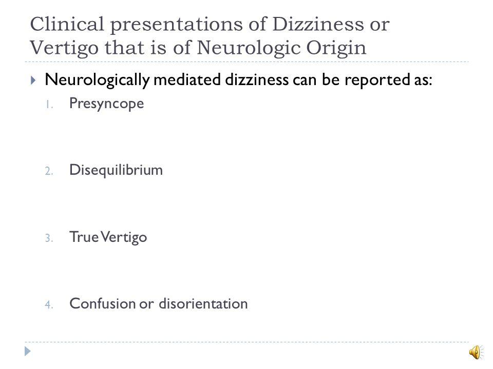 Clinical presentations of Dizziness or Vertigo that is of Neurologic Origin  Neurologically mediated dizziness can be reported as: 1.