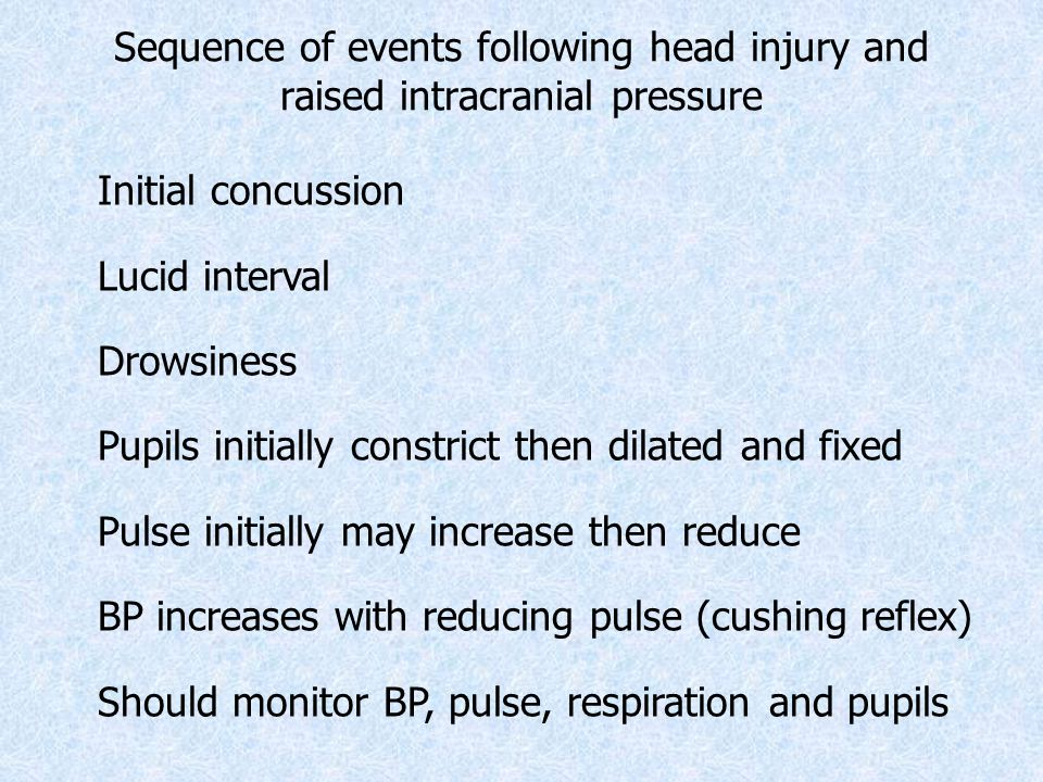 Sequence of events following head injury and raised intracranial pressure Initial concussion Lucid interval Drowsiness Pupils initially constrict then dilated and fixed Pulse initially may increase then reduce BP increases with reducing pulse (cushing reflex) Should monitor BP, pulse, respiration and pupils