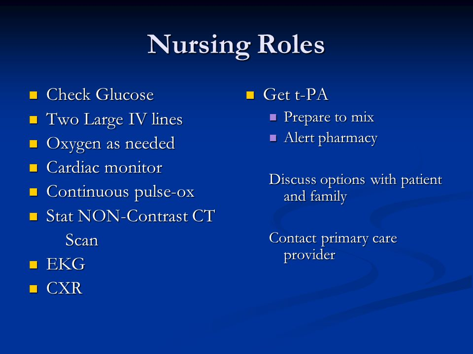 Nursing Roles Check Glucose Check Glucose Two Large IV lines Two Large IV lines Oxygen as needed Oxygen as needed Cardiac monitor Cardiac monitor Continuous pulse-ox Continuous pulse-ox Stat NON-Contrast CT Stat NON-Contrast CT Scan Scan EKG EKG CXR CXR Get t-PA Prepare to mix Alert pharmacy Discuss options with patient and family Contact primary care provider