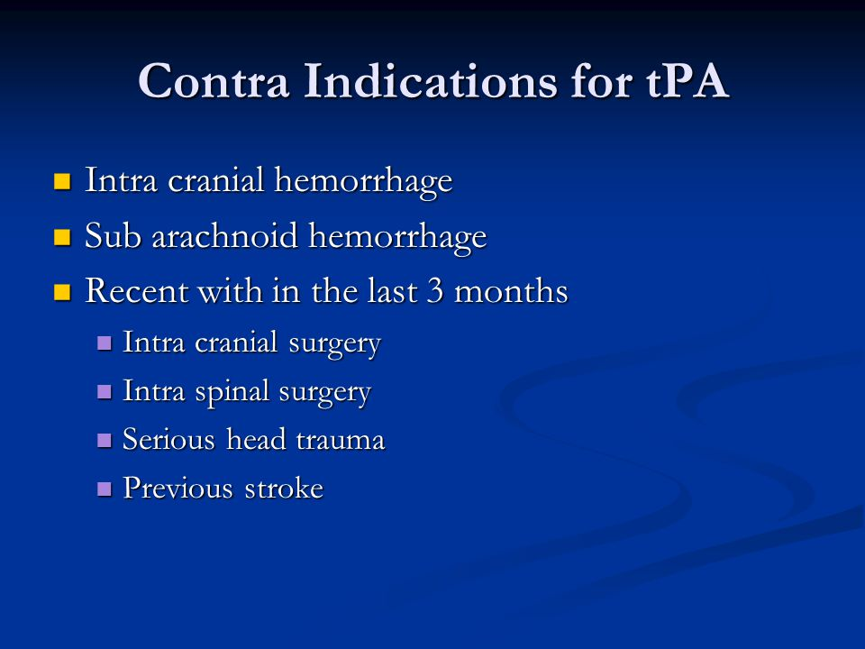 Contra Indications for tPA Intra cranial hemorrhage Intra cranial hemorrhage Sub arachnoid hemorrhage Sub arachnoid hemorrhage Recent with in the last 3 months Recent with in the last 3 months Intra cranial surgery Intra cranial surgery Intra spinal surgery Intra spinal surgery Serious head trauma Serious head trauma Previous stroke Previous stroke