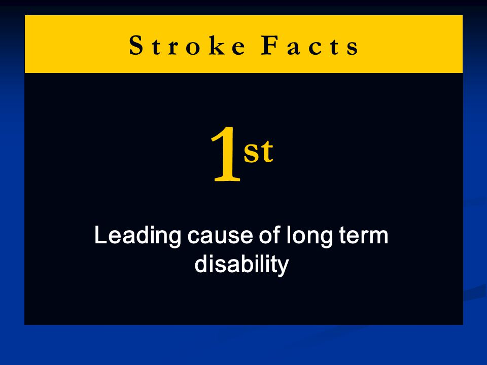 S t r o k e F a c t s 1 st Leading cause of long term disability
