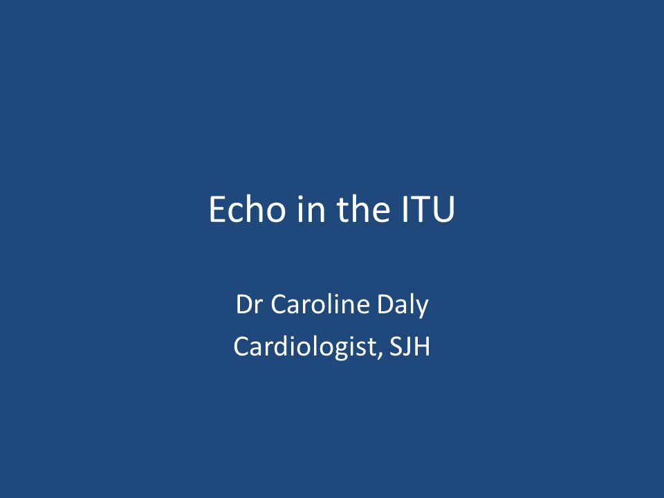 Echo in the ITU Dr Caroline Daly Cardiologist, SJH