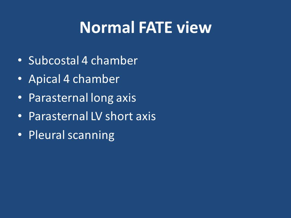 Normal FATE view Subcostal 4 chamber Apical 4 chamber Parasternal long axis Parasternal LV short axis Pleural scanning