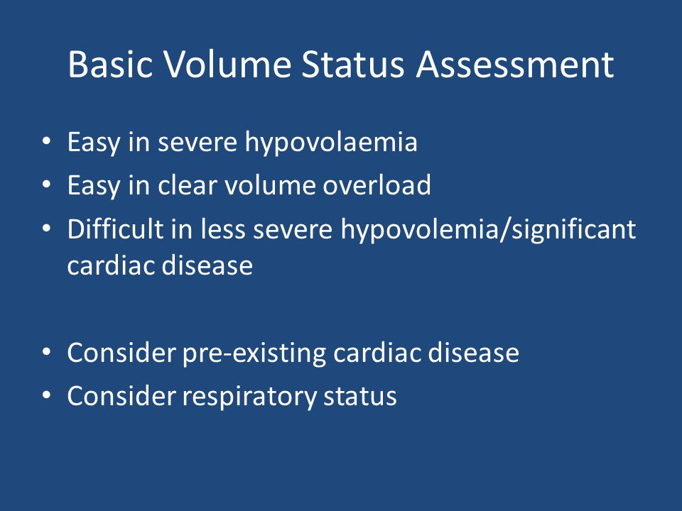 Basic Volume Status Assessment Easy in severe hypovolaemia Easy in clear volume overload Difficult in less severe hypovolemia/significant cardiac disease Consider pre-existing cardiac disease Consider respiratory status