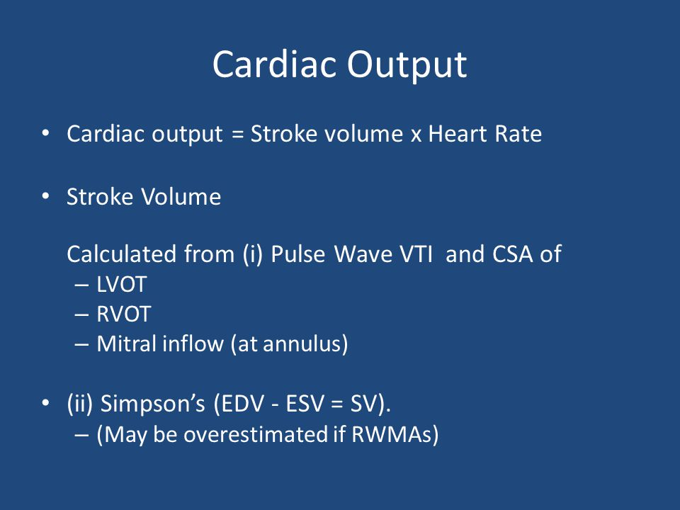 Cardiac Output Cardiac output = Stroke volume x Heart Rate Stroke Volume Calculated from (i) Pulse Wave VTI and CSA of – LVOT – RVOT – Mitral inflow (at annulus) (ii) Simpson's (EDV - ESV = SV).