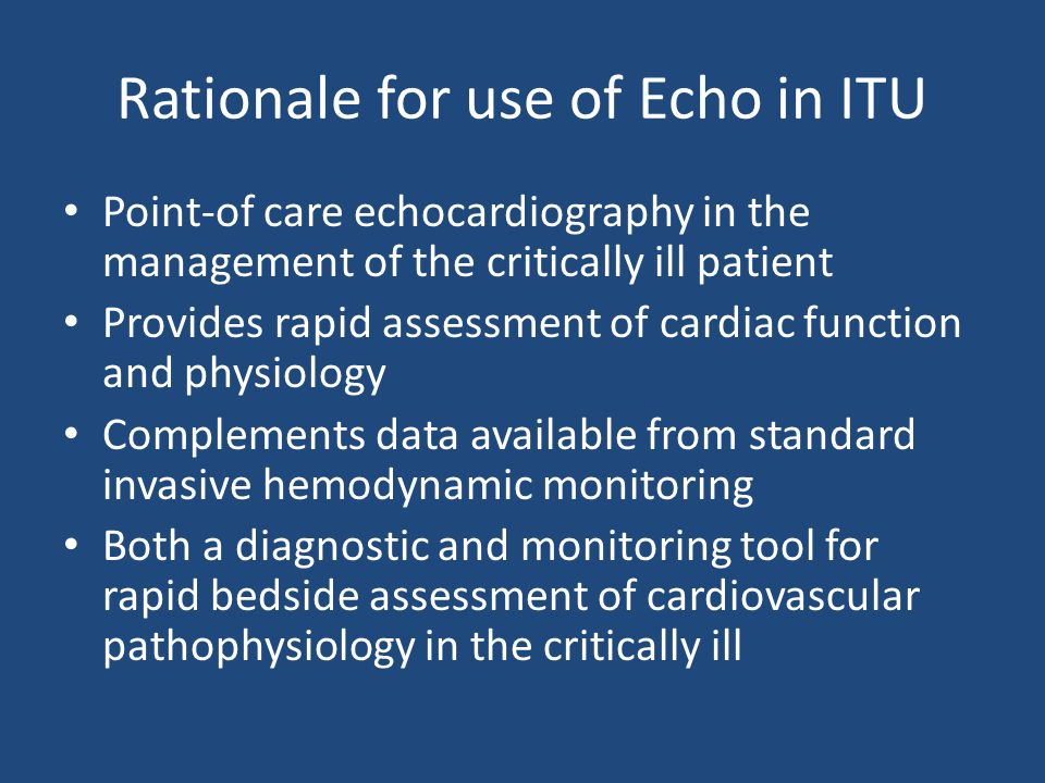Rationale for use of Echo in ITU Point-of care echocardiography in the management of the critically ill patient Provides rapid assessment of cardiac f