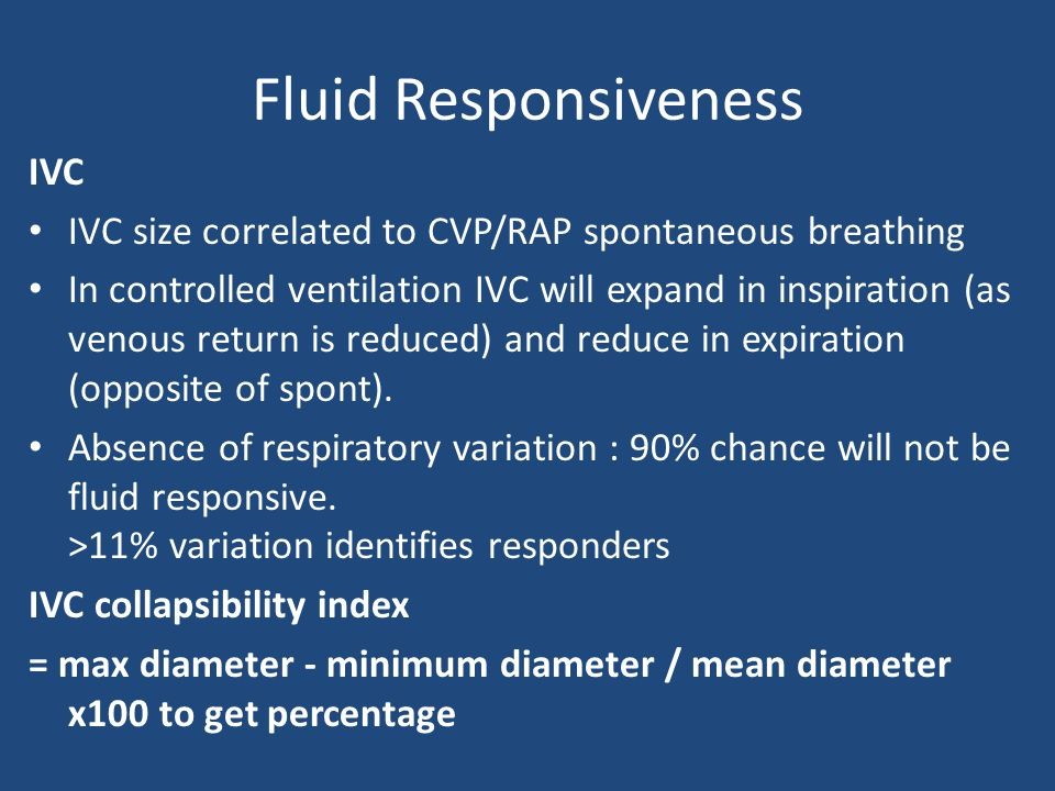 Fluid Responsiveness IVC IVC size correlated to CVP/RAP spontaneous breathing In controlled ventilation IVC will expand in inspiration (as venous return is reduced) and reduce in expiration (opposite of spont).