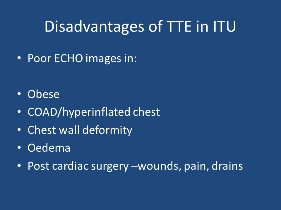 Disadvantages of TTE in ITU Poor ECHO images in: Obese COAD/hyperinflated chest Chest wall deformity Oedema Post cardiac surgery –wounds, pain, drains
