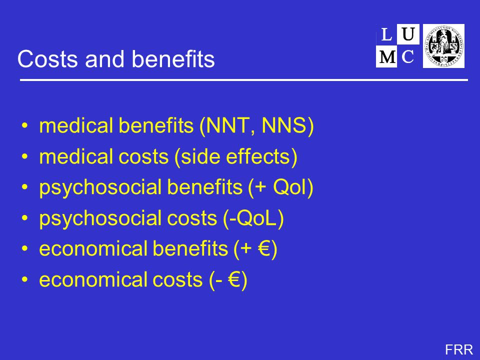 FRR Costs and benefits medical benefits (NNT, NNS) medical costs (side effects) psychosocial benefits (+ Qol) psychosocial costs (-QoL) economical benefits (+ €) economical costs (- €)